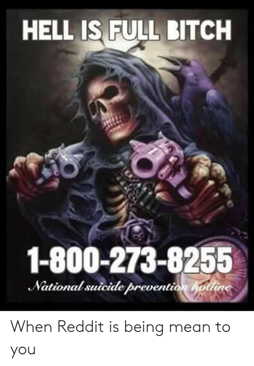 800 273 8255: HELL IS FULL BITCH  1-800-273-8255  National suicide prevent  ionh When Reddit is being mean to you