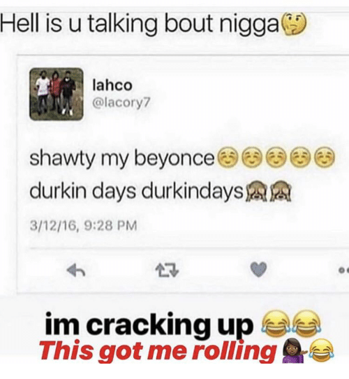 Shawty: Hell is u talking bout nigga  lahco  @lacory  shawty my beyonce33  durkin days durkindays  3/12/16, 9:28 PM  im cracking up  This got me rolling