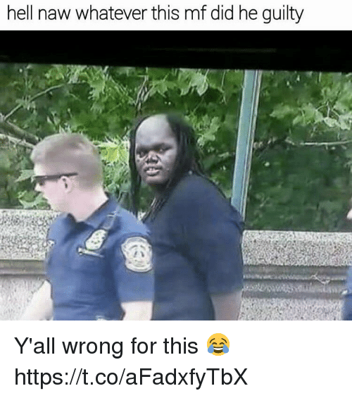 Hell, Did, and For: hell naw whatever this mf did he guilty Y'all wrong for this 😂 https://t.co/aFadxfyTbX