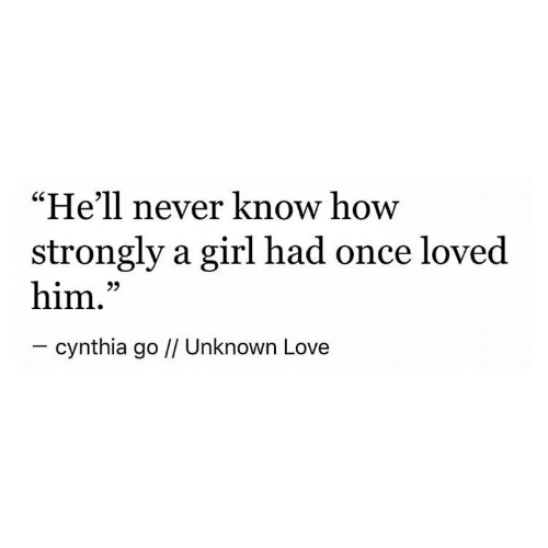 "Strongly: ""He'll never know how  strongly a girl had once loved  him.""  - cynthia go // Unknown Love"