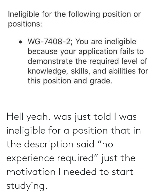 """Description: Hell yeah, was just told I was ineligible for a position that in the description said """"no experience required"""" just the motivation I needed to start studying."""