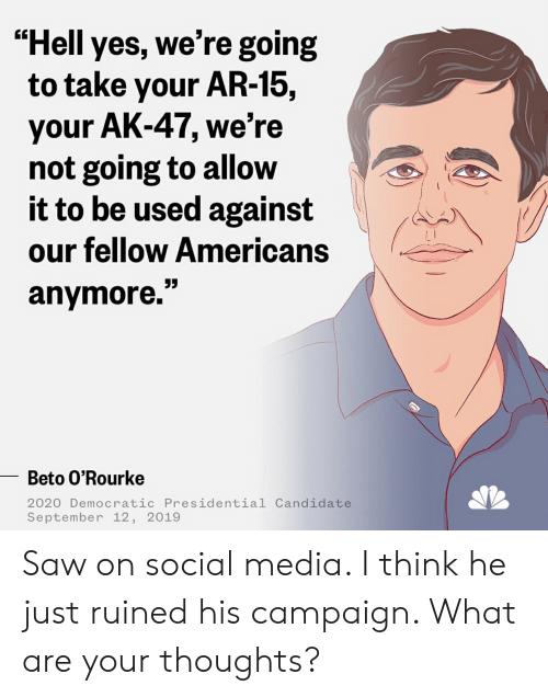 "Saw, Social Media, and Ak-47: ""Hell yes, we're going  to take your AR-15,  your AK-47, we're  not going to allow  it to be used against  our fellow Americans  anymore.""  Beto O'Rourke  2020 Democratic Presidential Candidate  September 12, 2019 Saw on social media. I think he just ruined his campaign. What are your thoughts?"