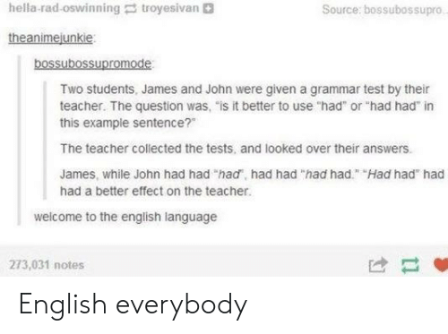 "troyesivan: hella-rad-oswinning troyesivan  Source: bossubossupro  theanimejunkie  bossubossupromode  Two students, James and John were given a grammar test by their  teacher. The question was, ""is it better to use ""had or ""had had"" in  this example sentence?""  The teacher collected the tests, and looked over their answers.  James, while John had had ""had, had had ""had had"" Had had had  had a better effect on the teacher.  welcome to the english language  273,031 notes  け- English everybody"
