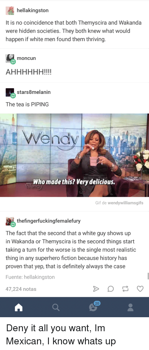 Definitely, Gif, and Superhero: hellakingston  It is no coincidence that both Themyscira and Wakanda  were hidden societies. They both knew what would  happen if white men found them thriving  moncun  stars8melanin  The tea is PIPING  vehdy  Who made this? Very delicious.  Gif de wendywilliamsgifs  thefingerfuckingfemalefury  The fact that the second that a white guy shows up  in Wakanda or Themyscira is the second things start  taking a turn for the worse is the single most realistic  thing in any superhero fiction because history has  proven that yep, that is definitely always the case  Fuente: hellakingston  47,224 notas  20 Deny it all you want, Im Mexican, I know whats up