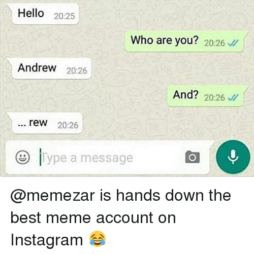 rew: Hello 20:25  Who are you? 20:26  Andrew 20:26  And? 20:26  rew 20:26  e ype a message @memezar is hands down the best meme account on Instagram 😂