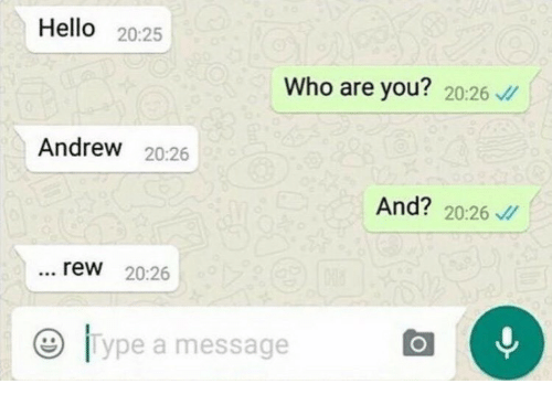 rew: Hello 20:25  Who are you? 20:26 /  Andrew 20:26  And? 20:26  rew 20:26  9 lype a message