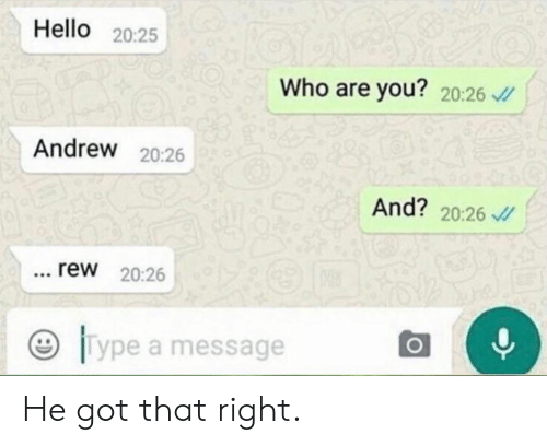 rew: Hello 20:25  Who are you? 20:26 v  Andrew 20:26  And? 20:26  rew 20:26  Type a message He got that right.