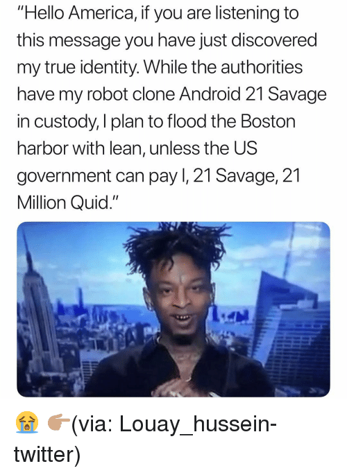 "harbor: ""Hello America, if you are listening to  this message you have just discovered  my true identity. While the authorities  have my robot clone Android 21 Savage  in custody, I plan to flood the Boston  harbor with lean, unless the US  government can pay I, 21 Savage, 21  Million Quid."" 😭 👉🏽(via: Louay_hussein-twitter)"