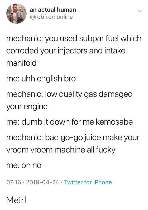 Damaged: hello  an actual human  welcone to ny  @robfromonline  mechanic: you used subpar fuel which  corroded your injectors and intake  manifold  me: uhh english bro  mechanic: low quality gas damaged  your engine  me: dumb it down for me kemosabe  mechanic: bad go-go juice make your  vroom vroom machine all fucky  me: oh no  07:16 2019-04-24 Twitter for iPhone Meirl