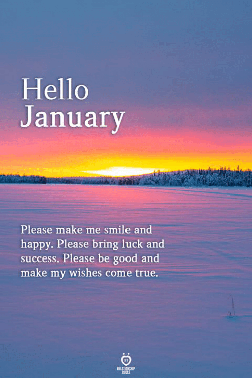 Hello, True, and Good: Hello  anuary  Please make me smile and  happy. Please bring luck and  success. Please be good and  make my wishes come true
