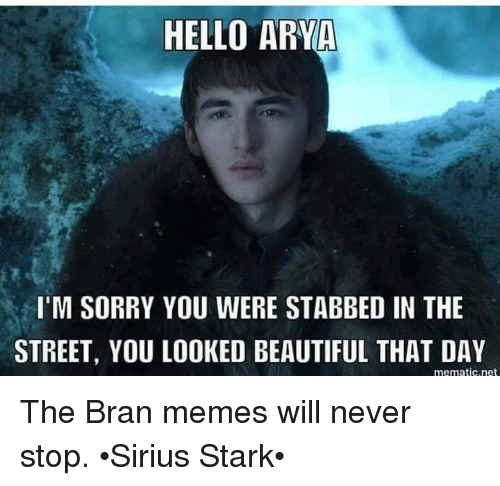 Starked: HELLO ARYA  I'M SORRY YOU WERE STABBED IN THE  STREET, YOU LOOKED BEAUTIFUL THAT DAY  mematic.net The Bran memes will never stop. •Sirius Stark•