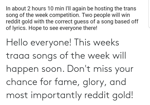 fame: Hello everyone! This weeks traaa songs of the week will happen soon. Don't miss your chance for fame, glory, and most importantly reddit gold!