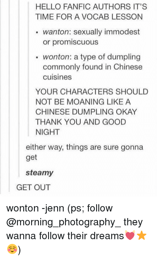 Fanfics: HELLO FANFIC AUTHORS IT'S  TIME FOR A VOCAB LESSON  wanton: sexually immodest  or promiscuous  wonton: a type of dumpling  commonly found in Chinese  cuisines  YOUR CHARACTERS SHOULD  NOT BE MOANING LIKE A  CHINESE DUMPLING OKAY  THANK YOU AND GOOD  NIGHT  either way, things are sure gonna  get  steamy  GET OUT wonton -jenn (ps; follow @morning_photography_ they wanna follow their dreams💓⭐️☺️)