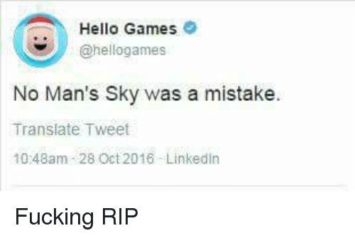 Fucking, Hello, and LinkedIn: Hello Games  @hellogames  No Man's Sky was a mistake.  Translate Tweet  10:48am 28 Oct2016 LinkedIn Fucking RIP