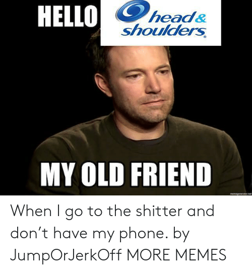 My Old: HELLO  head&  shoulders  MY OLD FRIEND  memegeseratornet When I go to the shitter and don't have my phone. by JumpOrJerkOff MORE MEMES