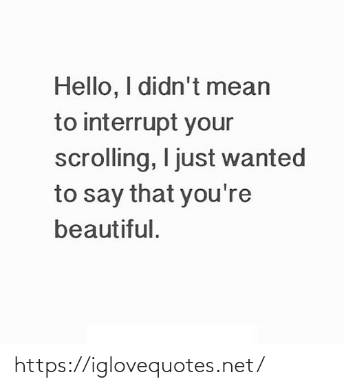 Scrolling: Hello, I didn't mean  to interrupt your  scrolling, I just wanted  to say that you're  beautiful. https://iglovequotes.net/