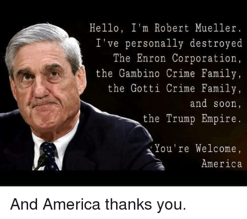 enron: Hello, I'm Robert Mueller.  've personally destroyed  The Enron Corporation  the Gambino Crime Family  the Gotti Crime Family  and soon  the Trump Empire  ou're Welcome  America And America thanks you.