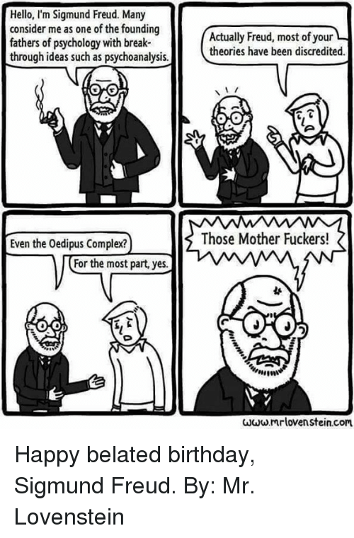 Birthday, Complex, and Hello: Hello, I'm Sigmund Freud. Many  consider me as one of the founding  fathers of psychology with break-  through ideas such as psychoanalysis.  Even the Oedipus Complex?  or the most part, yes.  Actually Freud, most ofyour  theories have been discredited.  Those Mother Fuckers!  www.mrlovenstein.com Happy belated birthday, Sigmund Freud.  By: Mr. Lovenstein