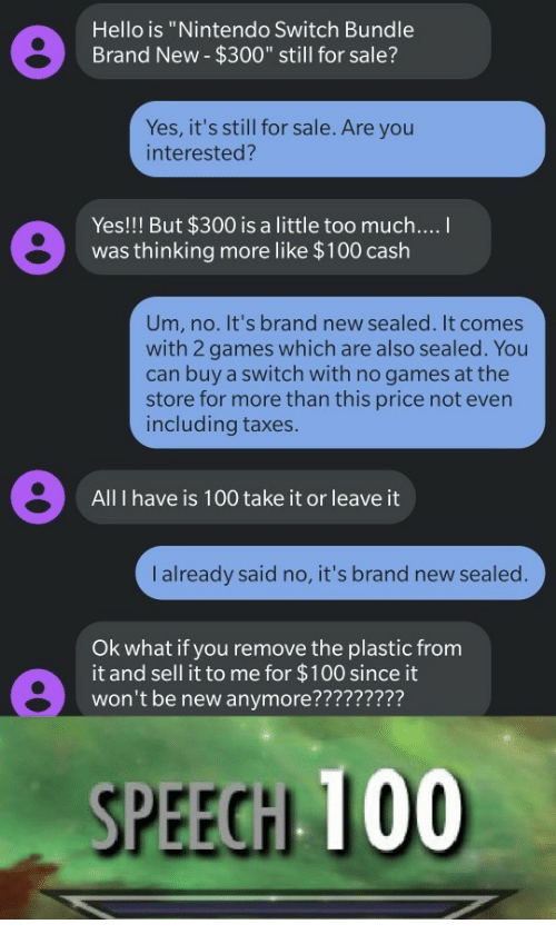 """sealed: Hello is """"Nintendo Switch Bundle  Brand New- $300"""" still for sale?  Yes, it's still for sale. Are you  interested?  Yes!!! But $300 is a little too much....  was thinking more like $100 cash  Um, no. It's brand new sealed. It comes  with 2 games which are also sealed. You  can buy a switch with no games at the  store for more than this price not even  including taxes.  All I have is 100 take it or leave it  I already said no, it's brand new sealed.  Ok what if you remove the plastic from  it and sell it to me for $100 since it  won't be new anymore?????????  SPEECH 100"""