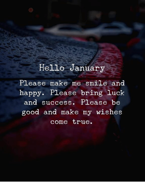 lease: Hello January  Please make me smile and  happy. Please bring luck  nd Success. P Lease be  good and make my wishes  come true.
