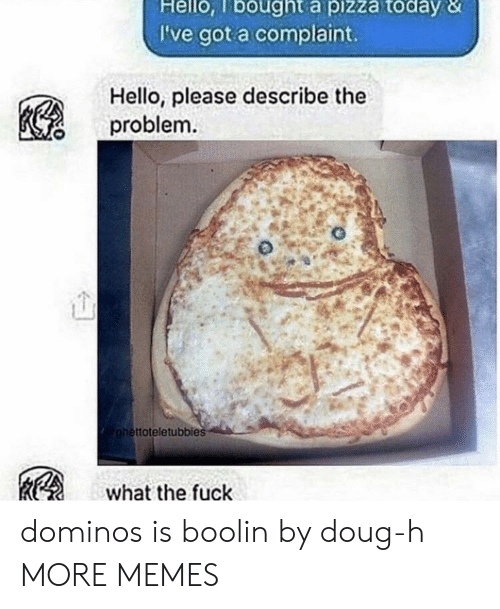 Dank, Doug, and Hello: Hello, lbought a pizza today &  I've got a complaint.  Hello, please describe the  problem  ttoteletubbies  what the fuck dominos is boolin by doug-h MORE MEMES