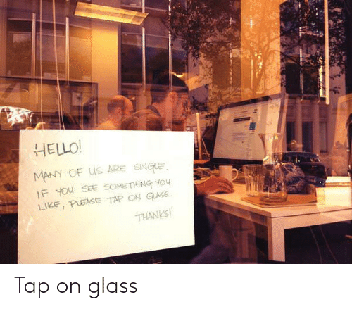 Pease: HELLO!  MANY OF US ADE SNUE  Like, PEASE TAP ON GİLASS.  THANKS Tap on glass