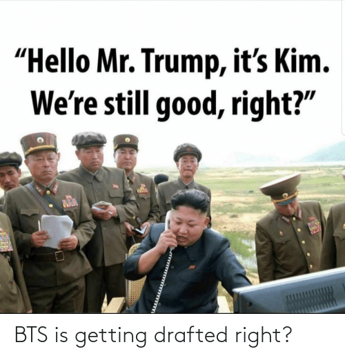 "Mr: ""Hello Mr. Trump, it's Kim.  We're still good, right?"" BTS is getting drafted right?"