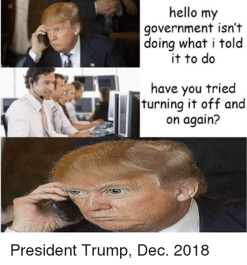 Hello, Trump, and Government: hello my  government isn't  doing what i told  it to do  have you tried  turning it off and  on again? President Trump, Dec. 2018