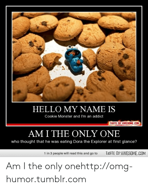 Hello My: HELLO MY NAME IS  Cookie Monster and I'm an addict  TASTE OF AWESOME.COM  AM I THE ONLY ONE  who thought that he was eating Dora the Explorer at first glance?  1 in 3 people will read this and go to  TASTE OF AWESOME.COM Am I the only onehttp://omg-humor.tumblr.com
