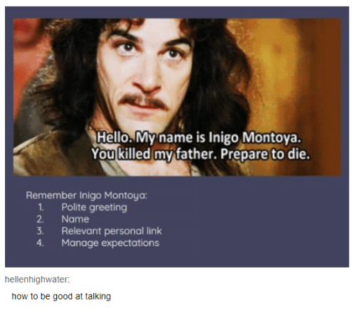 Hello, Good, and How To: Hello. My name is Inigo Montova.  You killed my father. Prepare to die.  Remember Inigo Montoya  1. Polite greeting  2. Name  3. Relevant personal link  4. Manage expectations  hellenhighwater:  how to be good at talking