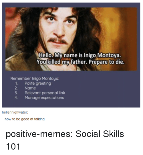 Hello, Memes, and Tumblr: Hello. My name is Inigo Montova.  You killed my father. Prepare to die.  Remember Inigo Montoya  1. Polite greeting  2. Name  3. Relevant personal link  4. Manage expectations  hellenhighwater:  how to be good at talking positive-memes:  Social Skills 101