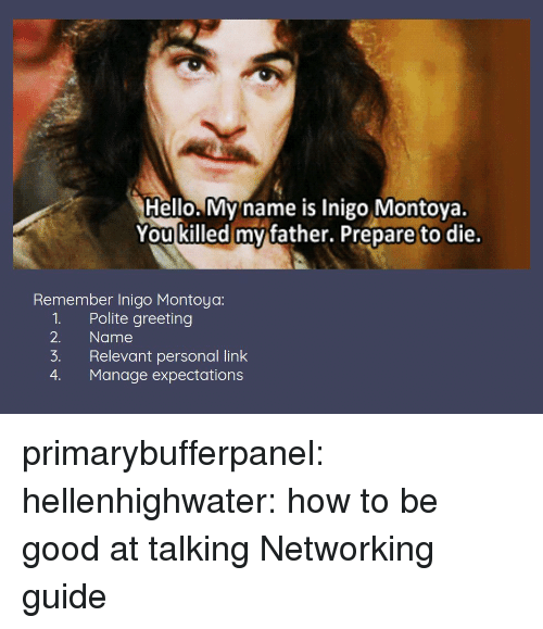 Hello, Tumblr, and Blog: Hello. My name is Inigo Montoya.  You killed mv father. Prepare to die.  Remember Inigo Montoya:  1. Polite greeting  2. Name  3. Relevant personal link  4. Manage expectations primarybufferpanel: hellenhighwater: how to be good at talking Networking guide
