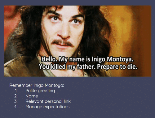 Hello, Link, and Personal: Hello. My name is Inigo Montoya.  You killed mv father. Prepare to die.  Remember Inigo Montoya:  1. Polite greeting  2. Name  3. Relevant personal link  4. Manage expectations