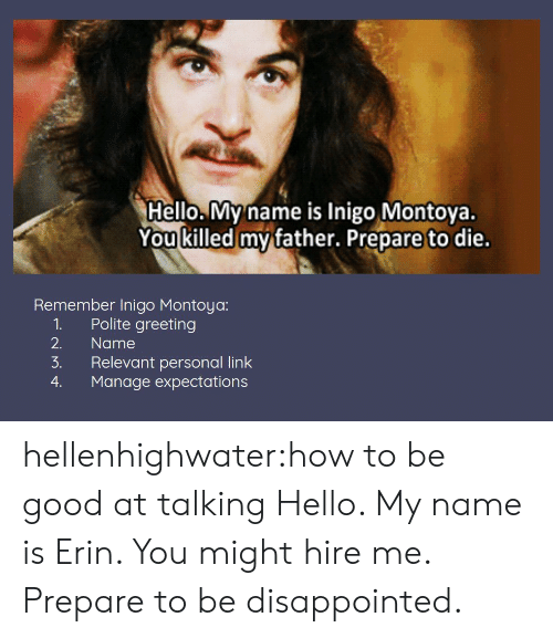 Disappointed, Hello, and Target: Hello. My name is Inigo Montoya.  You killed mv father. Prepare to die.  Remember Inigo Montoya:  1. Polite greeting  2. Name  3. Relevant personal link  4. Manage expectations hellenhighwater:how to be good at talking  Hello. My name is Erin. You might hire me. Prepare to be disappointed.