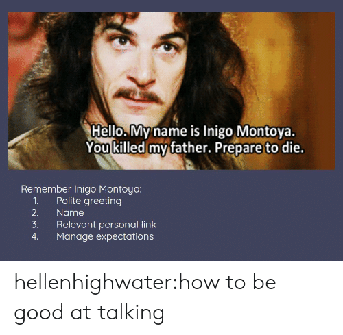 Hello, Target, and Tumblr: Hello. My name is Inigo Montoya.  You killed mv father. Prepare to die.  Remember Inigo Montoya:  1. Polite greeting  2. Name  3. Relevant personal link  4. Manage expectations hellenhighwater:how to be good at talking