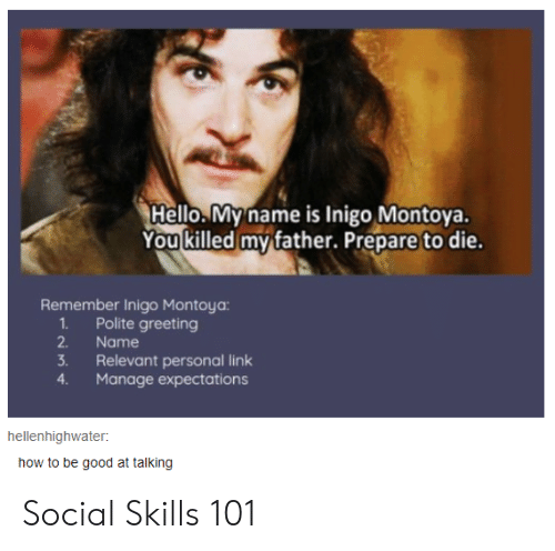 greeting: Hello.My name is Inigo Montoya.  You killed my father. Prepare to die.  Remember Inigo Montoya:  1Polite greeting  2.  Name  3.  Relevant personal link  Manage expectations  4.  hellenhighwater  how to be good at talking Social Skills 101