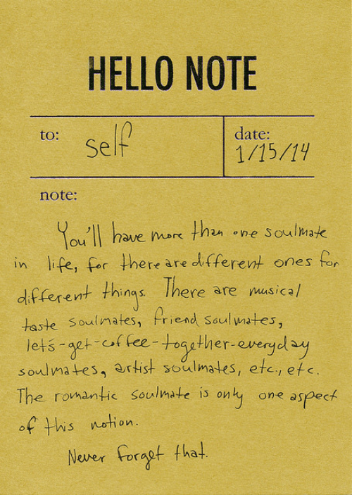 soulmate: HELLO NOTE  to:  date:  Self  1/15/19  note:  You'll have nor than one Soumak  in life, for there are di tferent ones for  df  (erent things There are masical  oulmafes  riend Soul ates  lets agt of fee-toaether evergel ay  soulma tes, artist soulmates, etc, efs  The romantic soulmate is only one aspect  of tis etion  Neer orat tha!