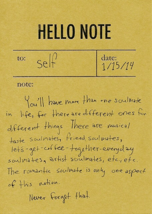 soulmate: HELLO NOTE  to:  date:  Self  note:  ou II have ok thn ne Soulmak  in life, for there are dfferent ones for  df ferent thins Ihere are nusicah  taste Soulimates, Priend seul wates,  lets aet of fee-togther-everyol  soulmates, artist soulmates, etc, efe  The romantic soulmate is only one aspect  There are musica/  af his netion  Never Foragf tha