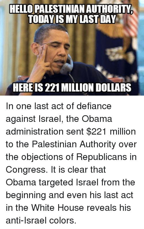 Defiance: HELLO PALESTINIAN AUTHORITM  TODAY IS MY LAST DAY  HERE IS 221 MILLION DOLLARS In one last act of defiance against Israel, the Obama administration sent $221 million to the Palestinian Authority over the objections of Republicans in Congress. It is clear that Obama targeted Israel from the beginning and even his last act in the White House reveals his anti-Israel colors.