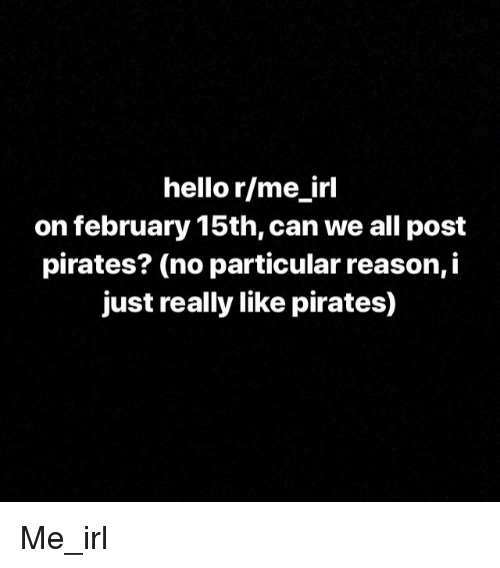 Hello, Pirates, and Reason: hello r/me irl  on february 15th, can we all post  pirates? (no particular reason, i  just really like pirates)