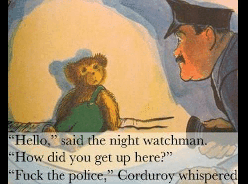"""Fuck The Polic: Hello,"""" said the night watchman.  """"How did you get up here?""""  Fuck the police,"""" Corduroy whispered"""