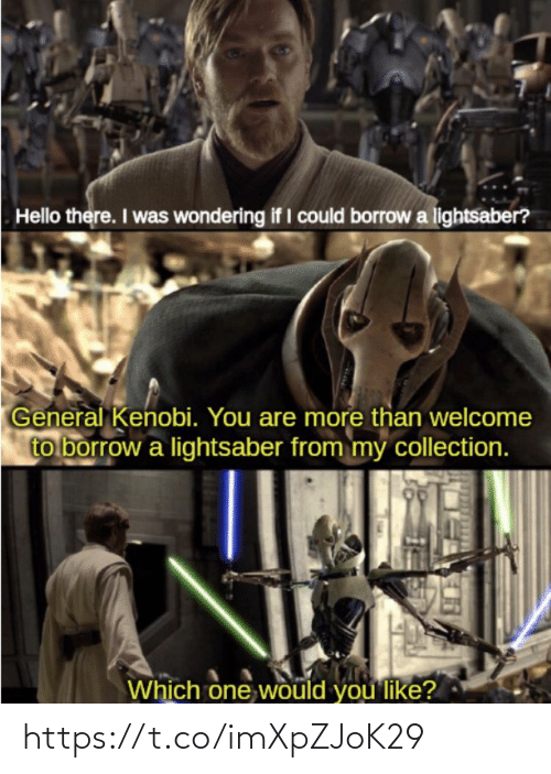 Welcome To: Hello there. I was wondering if I could borrow a lightsaber?  General Kenobi. You are more than welcome  to borrow a lightsaber from my collection.  Which one would you like? https://t.co/imXpZJoK29