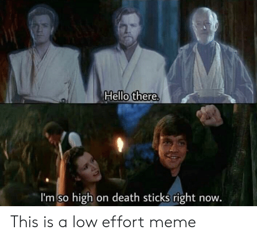 Hello, Meme, and Death: Hello there.  I'm so high on death sticks right now. This is a low effort meme