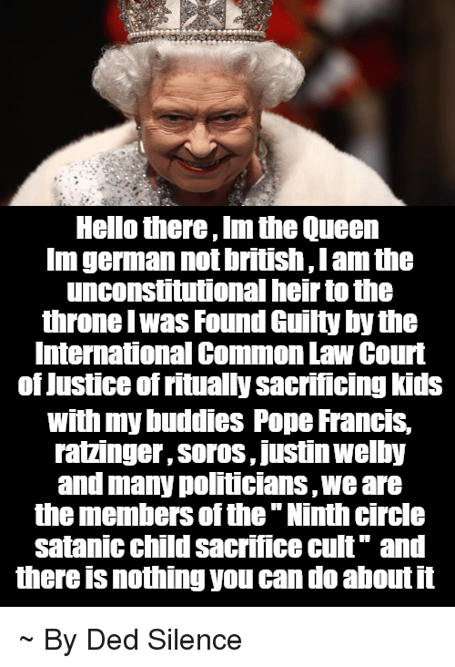 "common law: Hello there,lm the Queen  Imgerman not Dritisn Tam the  unconstitutional heirtotne  throne I Was Found Guilty bythe  International Common Law Court  of Justiceofritually sacrificing kids  With my buddies Pope Francis,  ratzinger SorOS, Justin Welby  and many politicians, We are  the members of the ""Ninth circle  satanic child sacrifice cult"" and  there is nothing you can do aboutit ~ By Ded Silence"