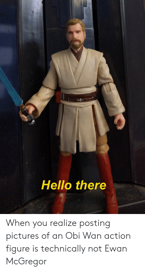Ewan McGregor: Hello there When you realize posting pictures of an Obi Wan action figure is technically not Ewan McGregor