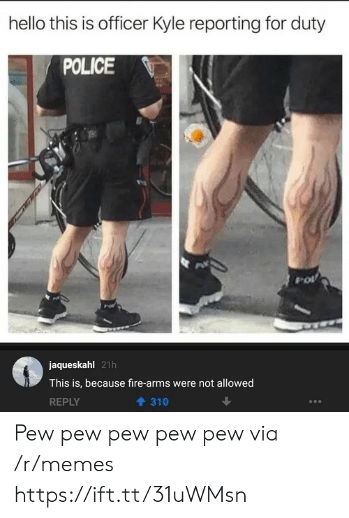 Not Allowed: hello this is officer Kyle reporting for duty  POLICE  jaqueskahl 21h  This is, because fire-arms were not allowed  REPLY  310 Pew pew pew pew pew via /r/memes https://ift.tt/31uWMsn