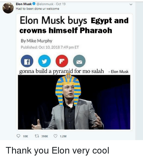 pharaoh: hElon Musk@elonmusk Oct 19  Had to been done ur welcome  Elon Musk buys Egypt and  crowns himself Pharaoh  By Mike Murphy  Published: Oct 10,2018 7:49 pm ET  gonna build a pyramid for mo salah  -Elon Musk  918K t 398K 1.2M Thank you Elon very cool