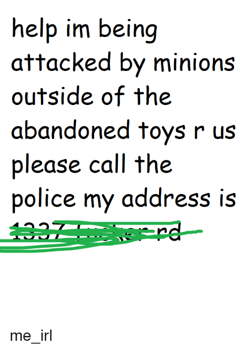 Police, Toys R Us, and Help: help im being  attacked by minions  outside of the  abandoned toys r us  please call the  police my address is