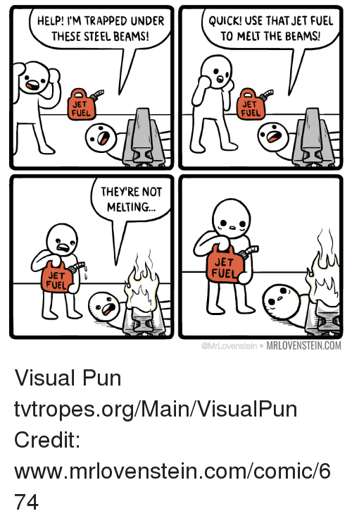 steel beams: HELP! I'M TRAPPED UNDER  THESE STEEL BEAMS!  JET  FUEL  THEY'RE NOT  MELTING  JET  FUEL  QUICK! USE THAT JET FUEL  TO MELT THE BEAMS!  JET  FUEL  JET  FUE  tein MRLOVENSTEIN.COM Visual Pun tvtropes.org/Main/VisualPun Credit: www.mrlovenstein.com/comic/674