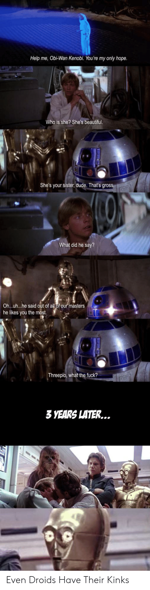 Obi-Wan Kenobi: Help me, Obi-Wan Kenobi. You're my only hope  Who is she? She's beautiful  She's your sister, dude. That's gross.  What did he say?  all of our masters  Ohuh...he said out of  he likes you the most.  Threepio, what the fuck?  3 YEARS LATER... Even Droids Have Their Kinks